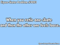 When you retie one skate and now the other one feels loose. True