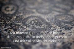 Mein Papa sagt... Ich möchte Leute um mich haben, die durch Zufall in mein Leben purzeln und mit voller Absicht bleiben.  #Zitate #deutsch #quotes      Weisheiten  Zitate TÄGLICH NEU auf www.MeinPapasagt.de