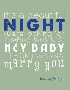 Hey baby, I think I wanna marry you. ♡