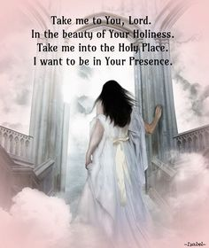 Take me to You, Lord.  In the beauty of Your Holiness.  Take me into the Holy Place.  I want to be in Your Presence.