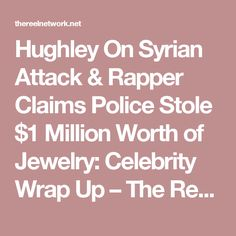 Hughley On Syrian Attack & Rapper Claims Police Stole $1 Million Worth of Jewelry: Celebrity  Wrap Up – The Reel Network