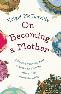 On Becoming a Mother: Welcoming Your New Baby & Your New Life With Wisdom from Around the World by Brigid McConville