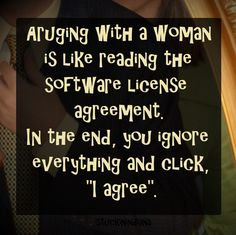 """Arguing with a woman is like reading the software license agreement. In the end, you ignore everything and click, """"I agree""""."""