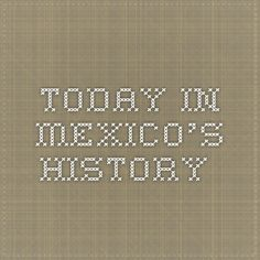 Today in Mexico's History...