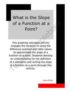 What is the Slope of a Function at a Point? from jamesrahn on TeachersNotebook.com - (6 pages) - This graphing calculator activity engages the students in using the difference quotient and table values to approximate the slope of a function at a point. Students develop an understanding for the definition of a derivative and writing the slope of a fun