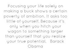 Focusing your life solely on making a buck shows a...