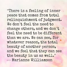 """""""There is a feeling of inner peace that comes from total relinquishment of judgment. We don't feel the need to change others, and we don't feel the need to be different than we are. We can see, for whatever reason, the total beauty of another person, and we feel that they can see the beauty in us as well."""""""