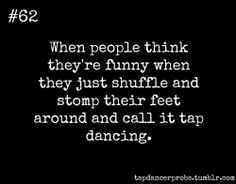 Tap Dancer Prob #62: When people think they're funny when they just shuffle and stomp their feet around and call it tap dancing.