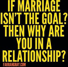 If marriage isn't the goal why you in the relationship?