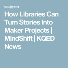 How Libraries Can Turn Stories Into Maker Projects | MindShift | KQED News