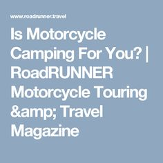 Is Motorcycle Camping For You? | RoadRUNNER Motorcycle Touring & Travel Magazine