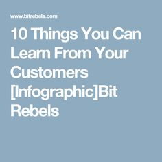 10 Things You Can Learn From Your Customers [Infographic]Bit Rebels
