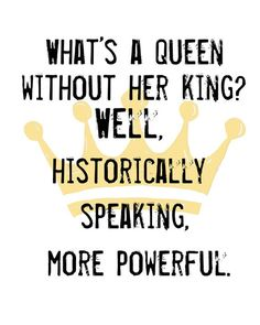 What's a queen without her king? Well, historically speaking, more powerful. Quote Girl, Girl Power Quotes, This Girl Quotes, Badass Quotes, Best Quotes, Funny Quotes, Job Quotes, Quotes Motivation, Career Quotes
