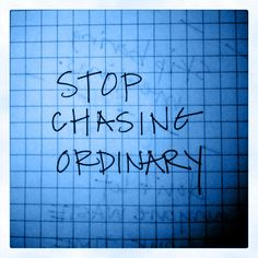 52. Stop chasing ordinary. You'll get the same results from the same inputs. Change it up. Dare to be different. Be phenomenal. Find your extraordinary.