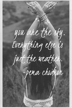 """""""You are the sky. Everything else is just the weather."""" Pema Chodron"""