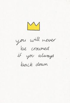 You will never be crowned if you always back down. #Quotes #Sayings #Phrases #Inspiration #Determination #Motivation