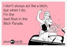 I'm the lead float in the Bitch Parade haha