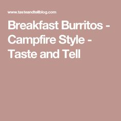 Breakfast Burritos - Campfire Style - Taste and Tell