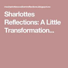 Sharlottes Reflections: A Little Transformation...