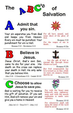 The ABC's of Salvation: Admit that you're a sinner; Believe in Jesus Christ - in His death, burial, and resurrection; Choose to allow Jesus to save you - accept His gift of salvation through faith in Him ALONE.