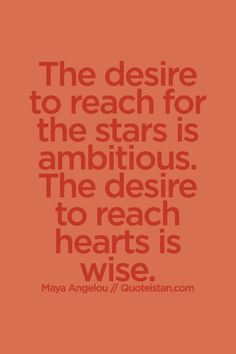 The desire to reach for the stars is ambitious. The desire to reach hearts is wise. #wisdom #quote