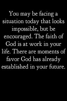 ☆You may be facing a situation today that looks impossible, but be encouraged. The faith of God is at work in you life. There are moments of favor God has already established in your future. Motivacional Quotes, Faith Quotes, Bible Quotes, Bible Verses, Scriptures, Wisdom Quotes, Qoutes, Sport Quotes, Prayer Quotes
