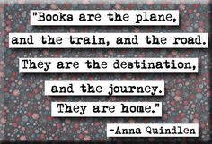 Books are the plane and the train and the road. They are the destination, and the journey. They are home""