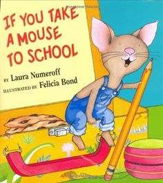 If You Take a Mouse to School,   by Laura Numeroff (Author), Felicia Bond (Illustrator)