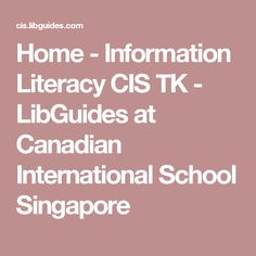 Home - Information Literacy CIS TK - LibGuides at Canadian International School Singapore Information Literacy, International School, Singapore