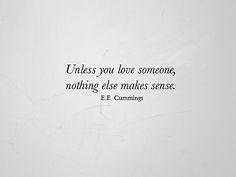 """Unless you love someone, nothing else makes sense"" E.E. Cummings"