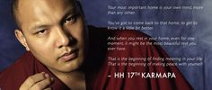 """""""Your most important home is your own mind, more than any other. You've got to come back to that home to get to know it a little better. And when you rest in your home, even for one moment, it might be the most beautiful rest you ever had"""" HH 17th Karmapa"""