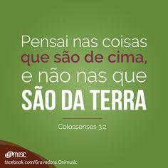 """""""Pensai nas coisas que são de cima, e não nas que são da terra"""" {Colossenses 3:2}"""