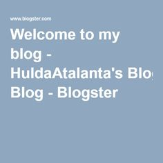 Welcome to my blog - HuldaAtalanta's Blog - Blogster