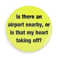 Funny Buttons - Custom Buttons - Promotional Badges - Funny Pick Up Lines Pins - Wacky Buttons - Is there an airport nearby, or is that my heart taking off?