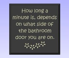 "lol when you gotta go! Amazon.com: Decorative Wood Sign Plaque Wall Decor with Quote ""How long a minute is, depends on what side of the bathroom door you are on."" Carved and Painted 11.25""x11.25"" Black/Antique White: Furniture & Decor"
