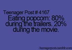 Yep. Because you don't want to watch the trailers, so you pig out on the popcorn, hahaha!