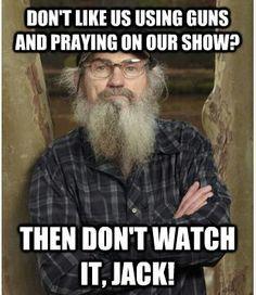 Si from Duck Dynasty summing up guns and prayer  I love how Americans always try to ruin things for the rest.