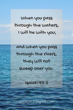 When you pass through the waters, I will be with you;and when you pass through the rivers, they will not sweep over you.
