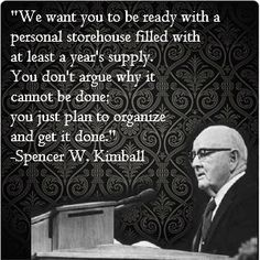 """We want you to be ready with a personal storehouse filled with at least a year's supply. You don't argue why it cannot be done, you just plan to organize and get it done."" - Spencer W. Kimball"