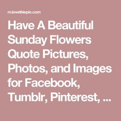 Have A Beautiful Sunday Flowers Quote Pictures, Photos, and Images for Facebook, Tumblr, Pinterest, and Twitter
