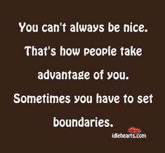 SO TRUE! It's really hard to be nice to ALL people.. ALL the time. People sometimes mistake your kindness for weakness, and tend to try and walk all over you. And when you put your foot down, and tell them off..you become the bad guy..