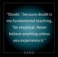 Osho: Never believe anything unless you experience it.
