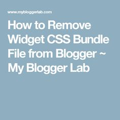 How to Remove Widget CSS Bundle File from Blogger ~ My Blogger Lab