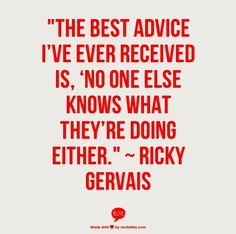 """""""The best advice I've ever received is, 'no one else knows what they're doing either.'"""" - Ricky Gervais"""