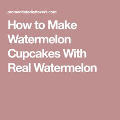How to Make Watermelon Cupcakes With Real Watermelon