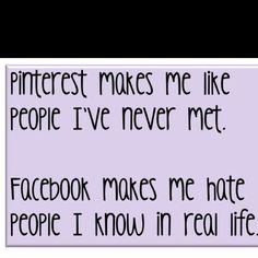 "This is funny because there is an element of truth in it, lol. One of the reasons I don't go to Facebook anymore is that I'd rather look at stuff that I LOVE on Pinterest rather than waste time on endless ""news"" of stuff I don't care about on FB.    ""Pinterest makes me like people I've never met.  Facebook makes me hate people I know in real life."""
