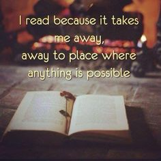 I read because it takes me away, away to a place where anything is possible.