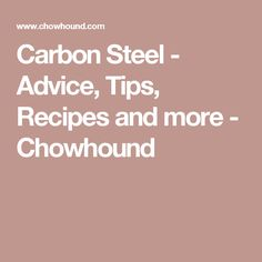 Carbon Steel - Advice, Tips, Recipes and more - Chowhound