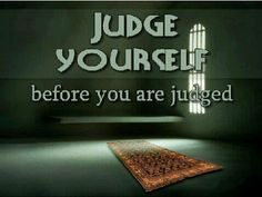 Judge yourself before you are judged. Islam.