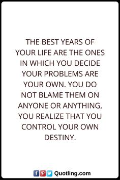 Destiny Quotes The best years of your life are the ones in which you decide your problems are your own. You do not blame them on anyone or anything, You realize that you control your own destiny. Destiny Quotes, Blame, Your Life, Quotations, Funny Memes, Good Things, Sayings, Lyrics, Quotes